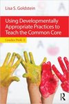 Using Developmentally Appropriate Practices to Teach the Common Core, Grades PreK-3 by Lisa S. Goldstein