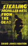 Stealing Propeller Hats from the Dead by David James Keaton
