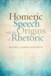 Homeric Speech and the Origins of Rhetoric by Rachel Ahern Knudsen
