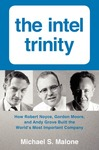 The Intel Trinity: How Robert Noyce, Gordon Moore, and Andy Grove Built the World's Most Important Company by Michael S. Malone