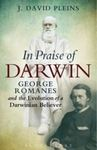 In Praise of Darwin: George Romanes and the Evolution of a Darwinian Believer. by J. David Pleins