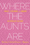 Where the Aunts Are Family, Feminism, and Kinship in Popular Culture by Laura L. Ellingson and Patricia J. Sotirin