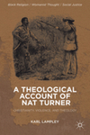 A Theological Account of Nat Turner: Christianity, Violence, and Theology. by Karl W. Lampley