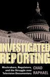 Investigated reporting: Muckrakers, regulators, and the struggle over television documentary by Chad Raphael