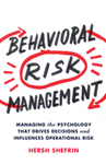 Behavioral Risk Management: Managing the Psychology That Drives Decisions and Influences Operational Risk by Hersh Shefrin