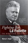 Fighting Bob La Follette: The Righteous Reformer by Nancy Unger