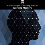 A Macat analysis of Alan Baddeley and Graham Hitch's Working Memory by Birgit Koopmann-Holm