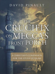 The Crucifix on Mecca's Front Porch: A Christian's Companion for the Study of Islam by David Pinault