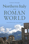 Northern Italy in the Roman World: From the Bronze Age to Late Antiquity by Carolynn E. Roncaglia