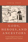 Gods, Heroes, and Ancestors: An Interreligious Encounter in Eighteenth-Century Vietnam by Anh Q. Tran