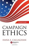 Campaign Ethics: A Field Guide 2019 by Hana Callahan