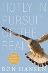 Hotly in Pursuit of the Real: Notes Toward a Memoir by Ron Hansen